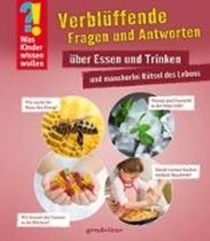 Picture of gondolino Wissen und Können (Hrsg.): Was Kinder wissen wollen: Verblüffende Fragen und Antworten über Essen und Trinken und mancherlei Rätsel des Lebens