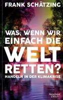 Picture of Schätzing, Frank: Was, wenn wir einfach die Welt retten?